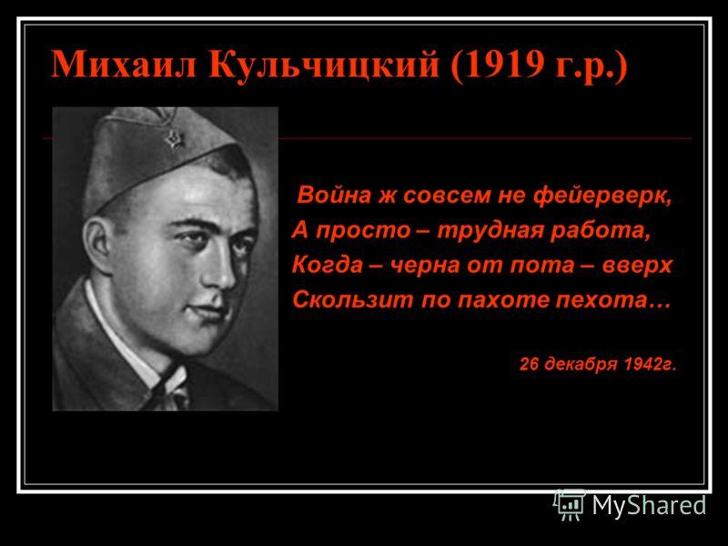Михаил Кульчицкий (1919 г.р.) Война ж совсем не фейерверк, А просто – трудная работа, Когда – черна от пота – вверх Скользит по пахоте пехота… 26 декабря 1942 г.