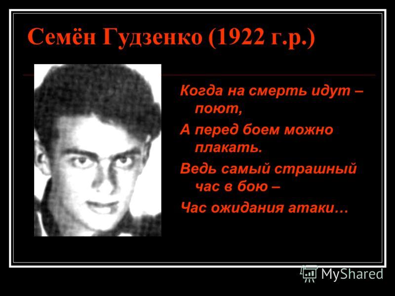 Семён Гудзенко (1922 г.р.) Когда на смерть идут – поют, А перед боем можно плакать. Ведь самый страшный час в бою – Час ожидания атаки…