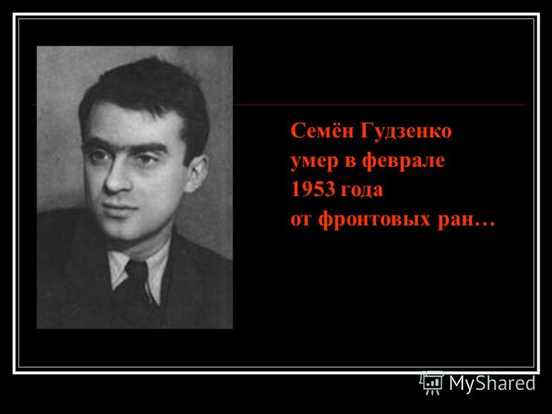 Семён Гудзенко умер в феврале 1953 года от фронтовых ран…