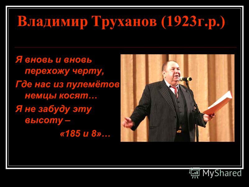 Владимир Труханов (1923 г.р.) Я вновь и вновь перехожу черту, Где нас из пулемётов немцы косят… Я не забуду эту высоту – «185 и 8»…