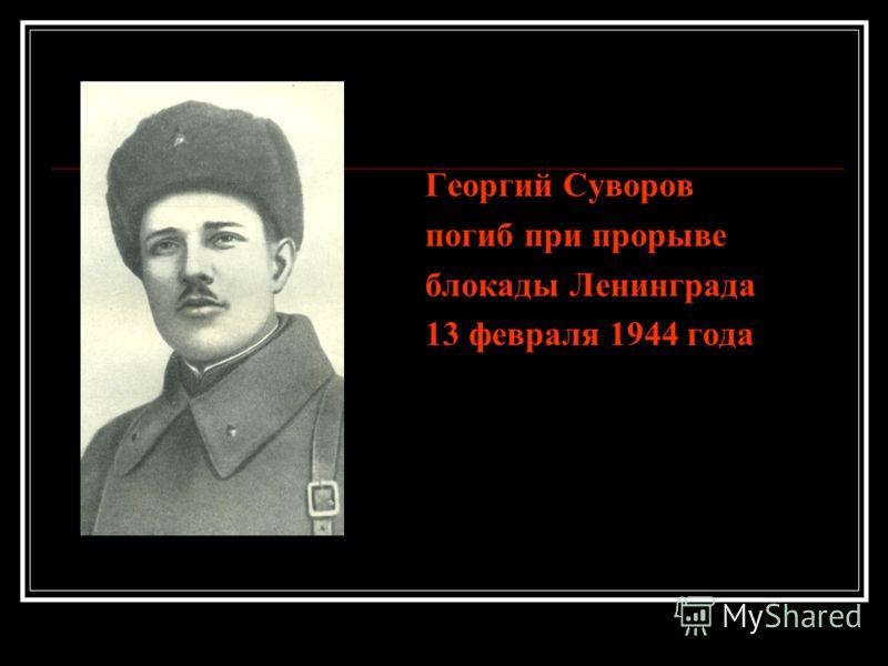 Георгий Суворов погиб при прорыве блокады Ленинграда 13 февраля 1944 года