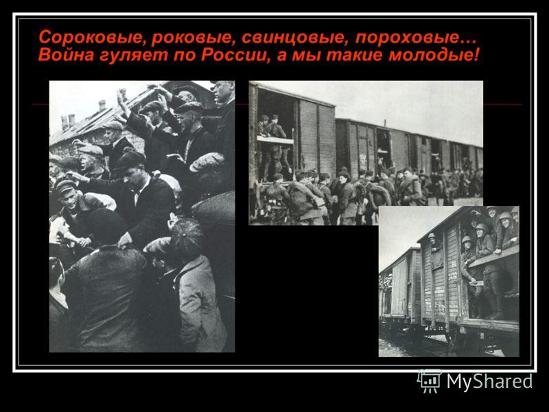 Сороковые, роковые, свинцовые, пороховые… Война гуляет по России, а мы такие молодые!