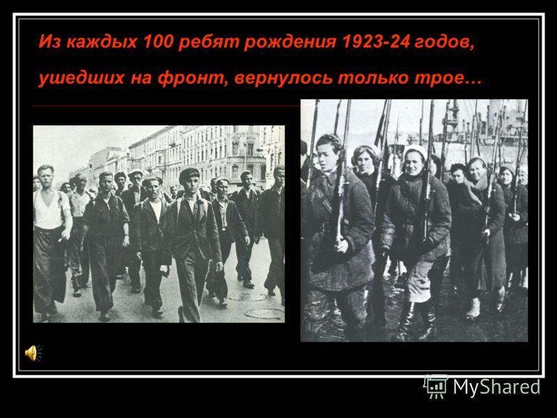 Из каждых 100 ребят рождения 1923-24 годов, ушедших на фронт, вернулось только трое…