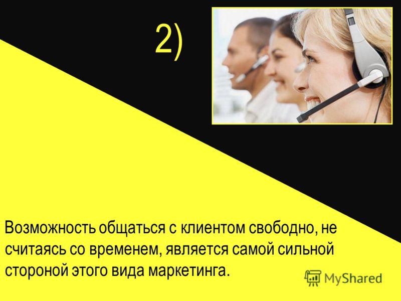 2) Возможность общаться с клиентом свободно, не считаясь со временем, является самой сильной стороной этого вида маркетинга.