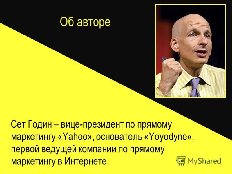 Об авторе Сет Годин – вице-президент по прямому маркетингу «Yahoo», основатель «Yoyodyne», первой ведущей компании по прямому маркетингу в Интернете.