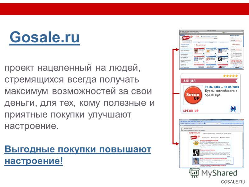 GOSALE.RU Gosale.ru проект нацеленный на людей, стремящихся всегда получать максимум возможностей за свои деньги, для тех, кому полезные и приятные покупки улучшают настроение. Выгодные покупки повышают настроение!