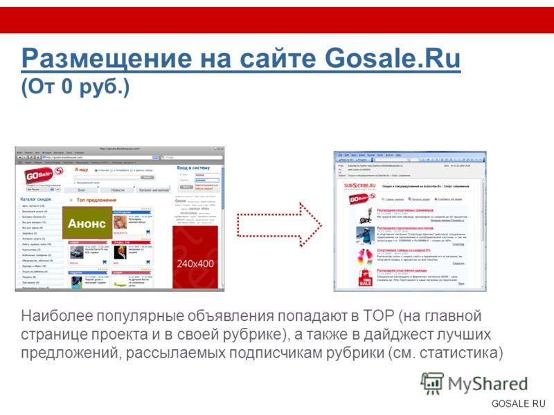 GOSALE.RU Размещение на сайте Gosale.Ru (От 0 руб.) Наиболее популярные объявления попадают в TOP (на главной странице проекта и в своей рубрике), а также в дайджест лучших предложений, рассылаемых подписчикам рубрики (см. статистика) Анонс
