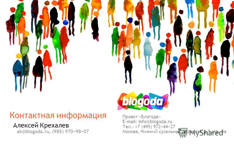 Алексей Крехалев Проект «Блогода» E-mail: info@blogoda.ru Тел.: +7 (495) 9724427 Москва, Нижний сусальный переулок д.5 стр. 5 а ak@blogoda.ru, (985) 9709807 Контактная информация