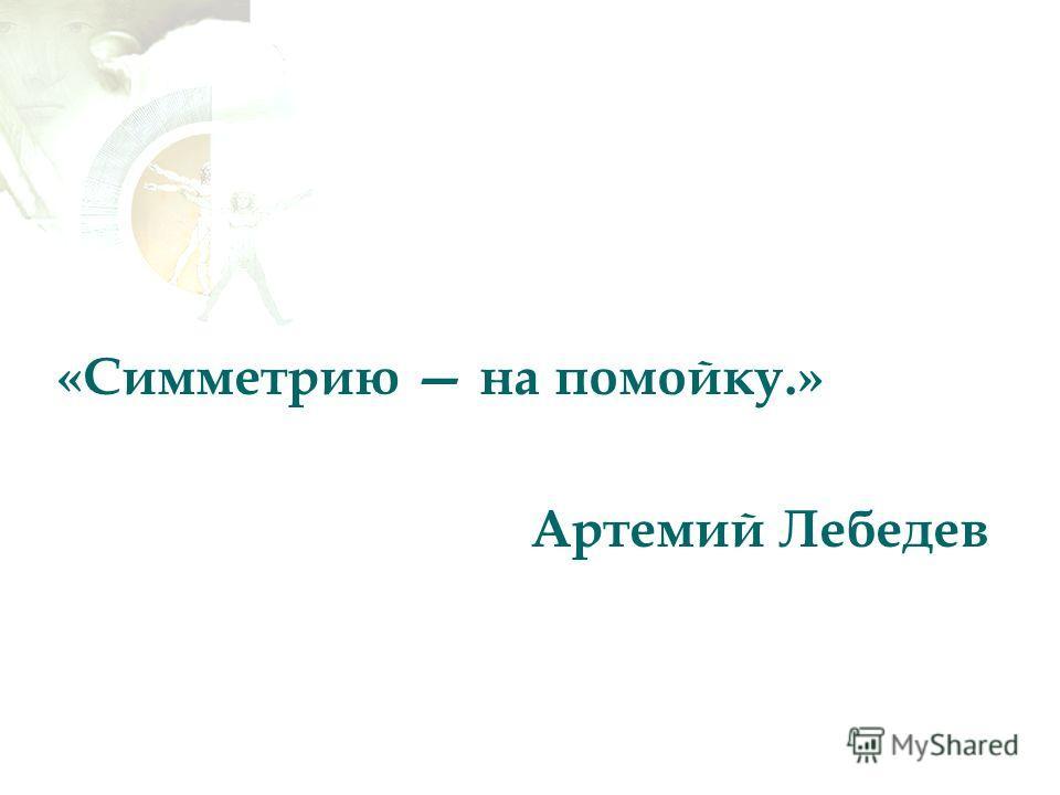 «Симметрию на помойку.» Артемий Лебедев