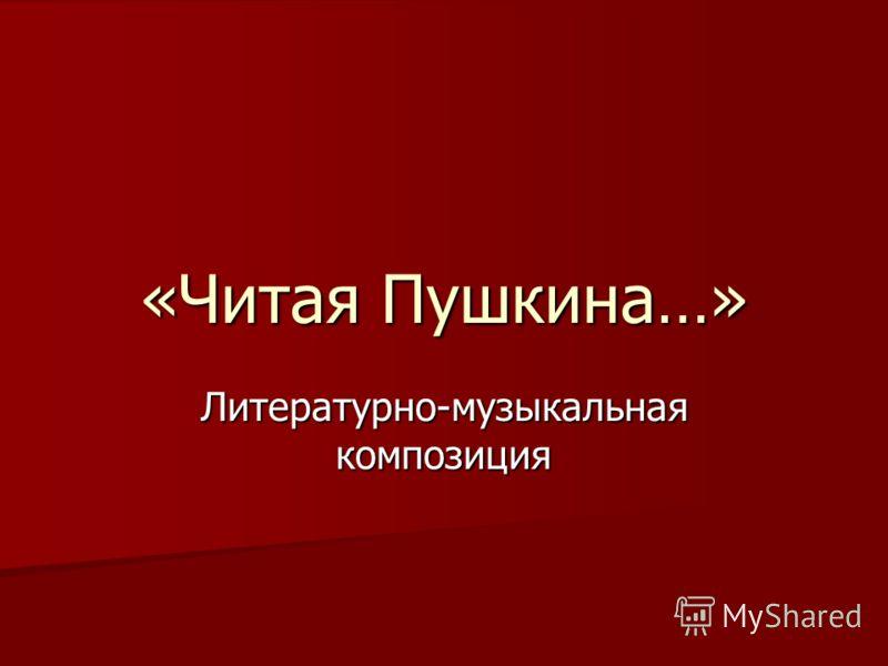 «Читая Пушкина…» Литературно-музыкальная композиция