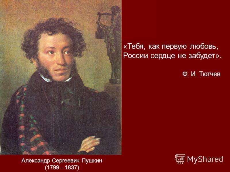 Александр Сергеевич Пушкин (1799 - 1837) «Тебя, как первую любовь, России сердце не забудет». Ф. И. Тютчев