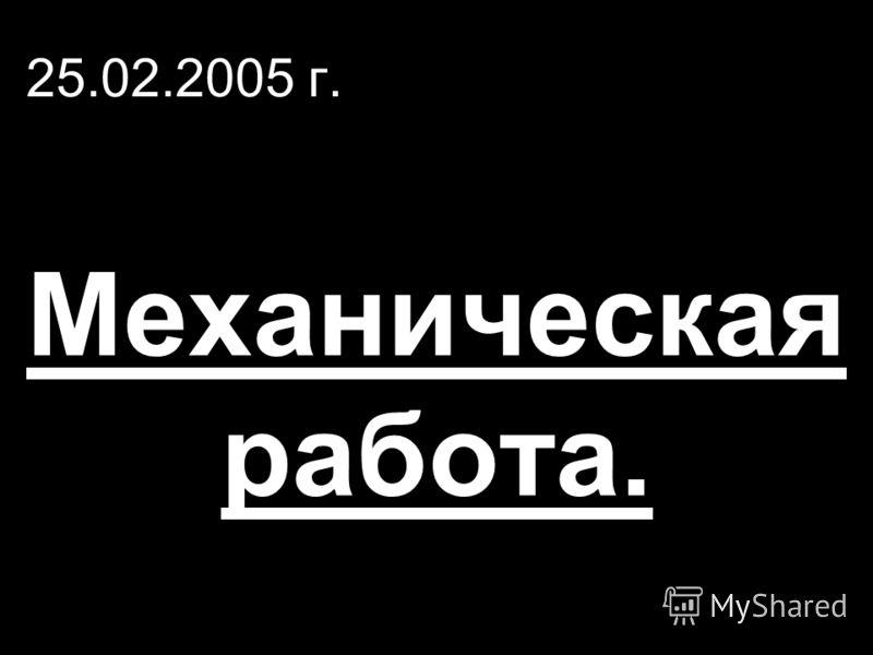 25.02.2005 г. Механическая работа.