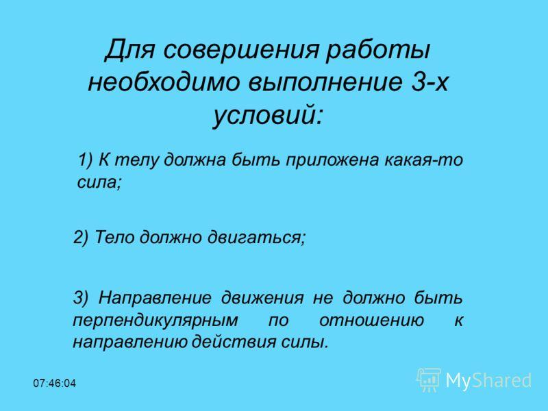 18:41:41 Для совершения работы необходимо выполнение 3-х условий: 1) К телу должна быть приложена какая-то сила; 2) Тело должно двигаться; 3) Направление движения не должно быть перпендикулярным по отношению к направлению действия силы.