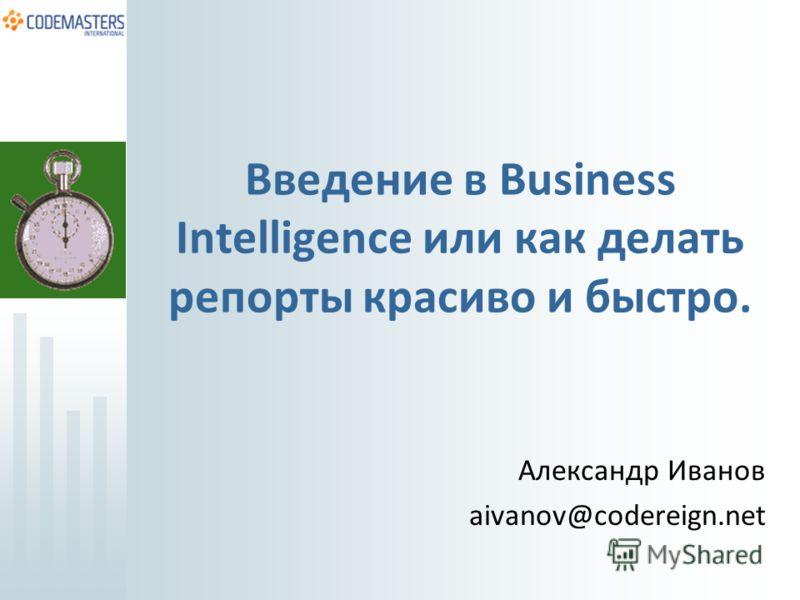 Введение в Business Intelligence или как делать репорты красиво и быстро. Александр Иванов aivanov@codereign.net