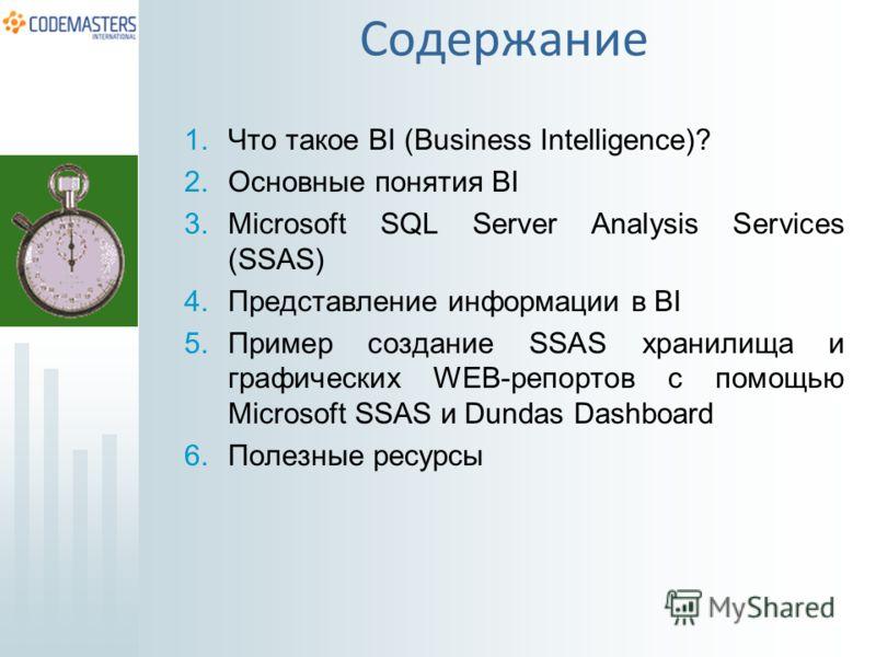 Содержание 1.Что такое BI (Business Intelligence)? 2.Основные понятия BI 3.Microsoft SQL Server Analysis Services (SSAS) 4.Представление информации в BI 5.Пример создание SSAS хранилища и графических WEB-репортов с помощью Microsoft SSAS и Dundas Das