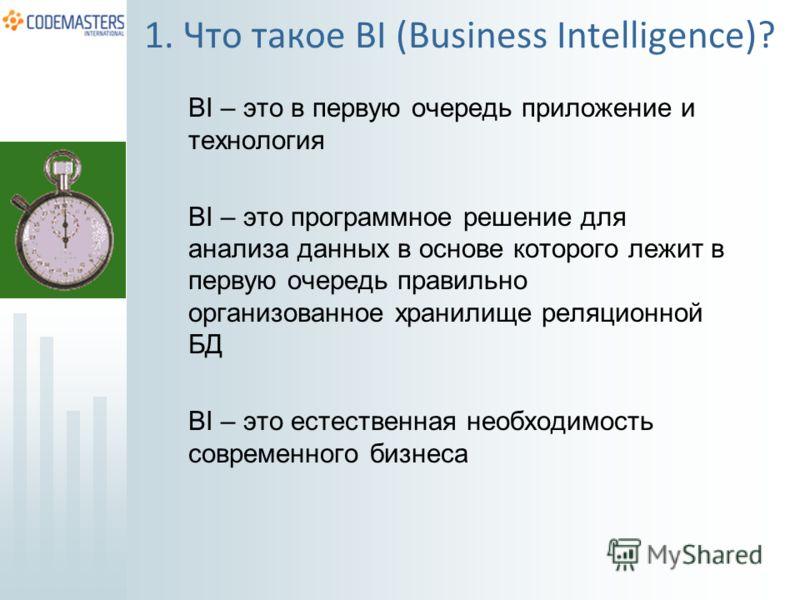 BI – это в первую очередь приложение и технология BI – это программное решение для анализа данных в основе которого лежит в первую очередь правильно организованное хранилище реляционной БД BI – это естественная необходимость современного бизнеса 1. Ч