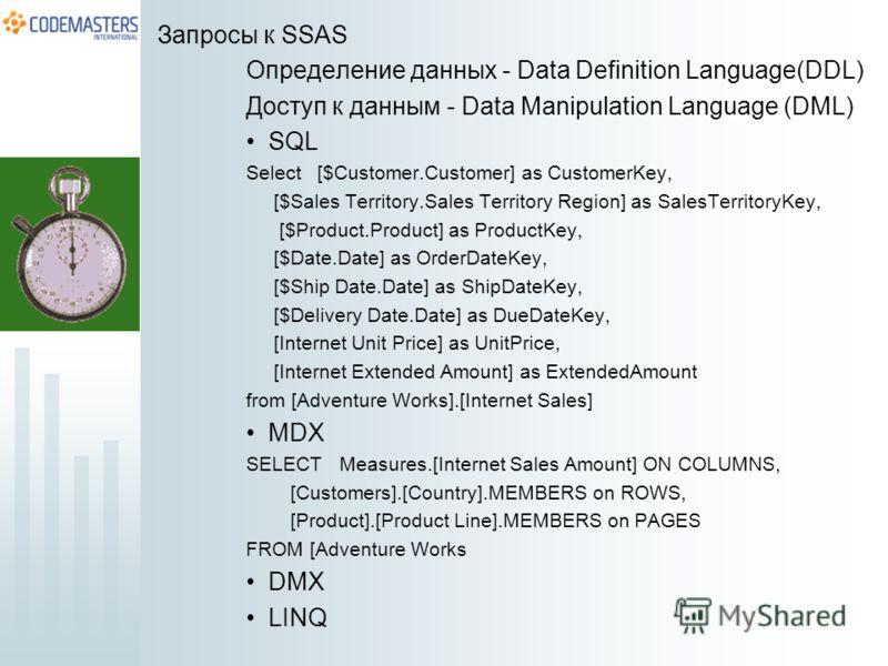 Запросы к SSAS Определение данных - Data Definition Language(DDL) Доступ к данным - Data Manipulation Language (DML) SQL Select [$Customer.Customer] as CustomerKey, [$Sales Territory.Sales Territory Region] as SalesTerritoryKey, [$Product.Product] as