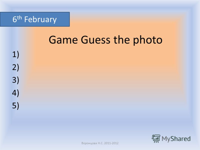 Game Guess the photo 1) 2) 3) 4) 5) Воронцова Н.С. 2011-2012 6 th February