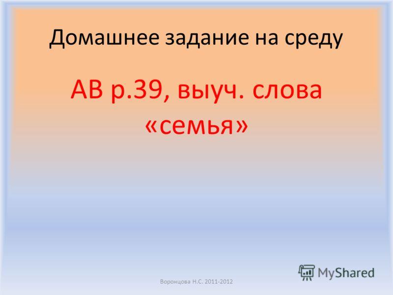 Домашнее задание на среду AB p.39, выучи. слова «семья» Воронцова Н.С. 2011-2012