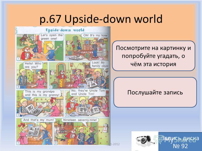 p.67 Upside-down world Воронцова Н.С. 2011-2012 Посмотрите на картинку и попробуйте угадать, о чём эта история Послушайте запись Запись диска 92