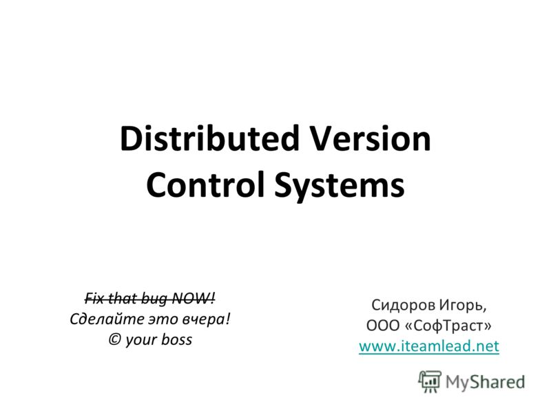Distributed Version Control Systems Fix that bug NOW! Сделайте это вчера! © your boss Сидоров Игорь, ООО «Соф Траст» www.iteamlead.net