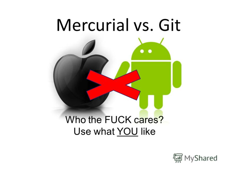 Mercurial vs. Git Who the FUCK cares? Use what YOU like