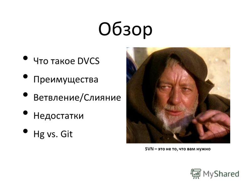 Обзор Что такое DVCS Преимущества Ветвление/Слияние Недостатки Hg vs. Git SVN – это не то, что вам нужно