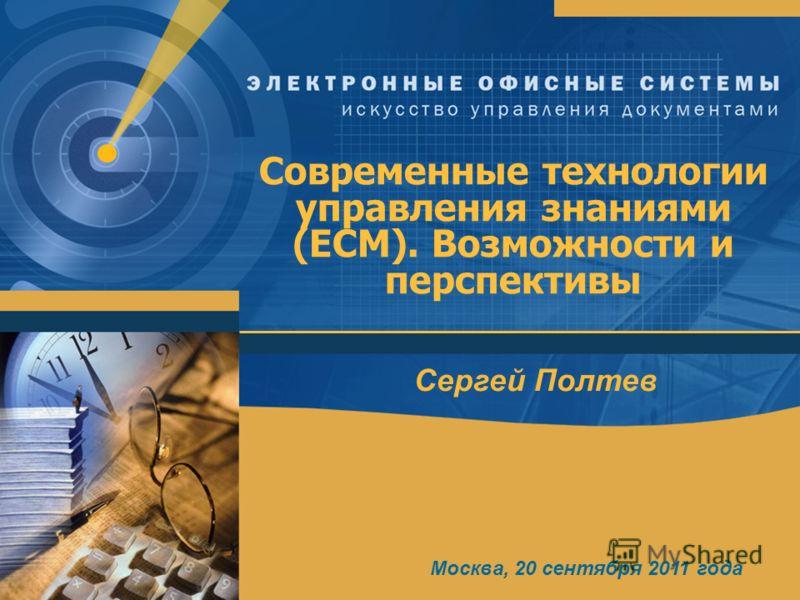 Современные технологии управления знаниями (ECM). Возможности и перспективы Сергей Полтев Москва, 20 сентября 2011 года