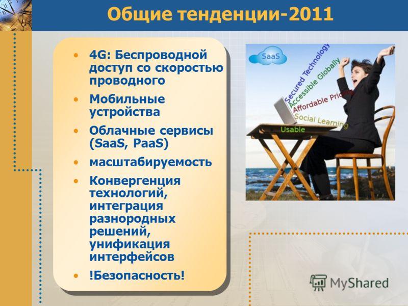 Общие тенденции-2011 4G: Беспроводной доступ со скоростью проводного Мобильные устройства Облачные сервисы (SaaS, PaaS) масштабируемость Конвергенция технологий, интеграция разнородных решений, унификация интерфейсов !Безопасность!