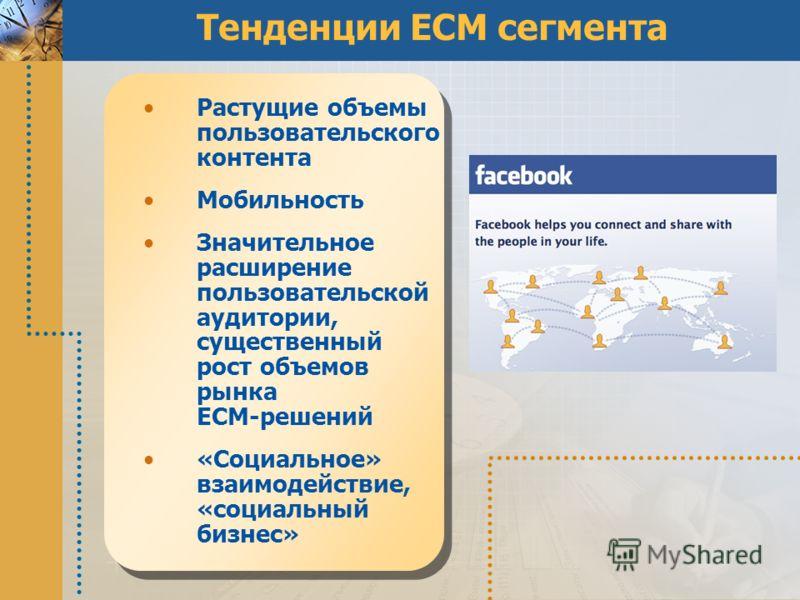 Тенденции ECM сегмента Растущие объемы пользовательского контента Мобильность Значительное расширение пользовательской аудитории, существенный рост объемов рынка ECM-решений «Социальное» взаимодействие, «социальный бизнес»