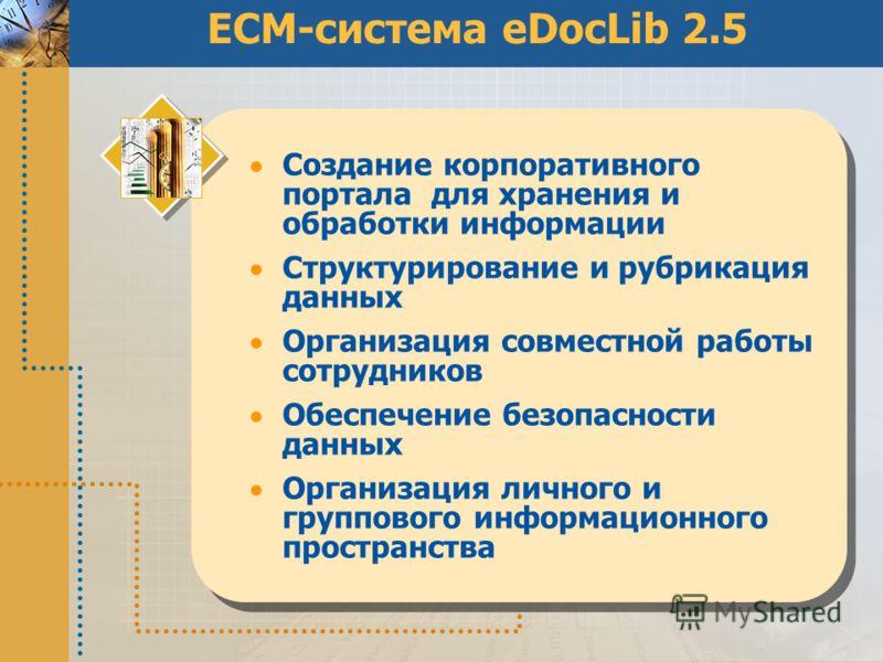 ECM-система eDocLib 2.5 Создание корпоративного портала для хранения и обработки информации Структурирование и рубрикация данных Организация совместной работы сотрудников Обеспечение безопасности данных Организация личного и группового информационног
