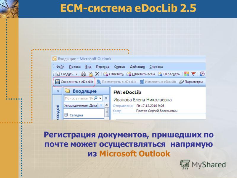 ECM-система eDocLib 2.5 Регистрация документов, пришедших по почте может осуществляться напрямую из Microsoft Outlook