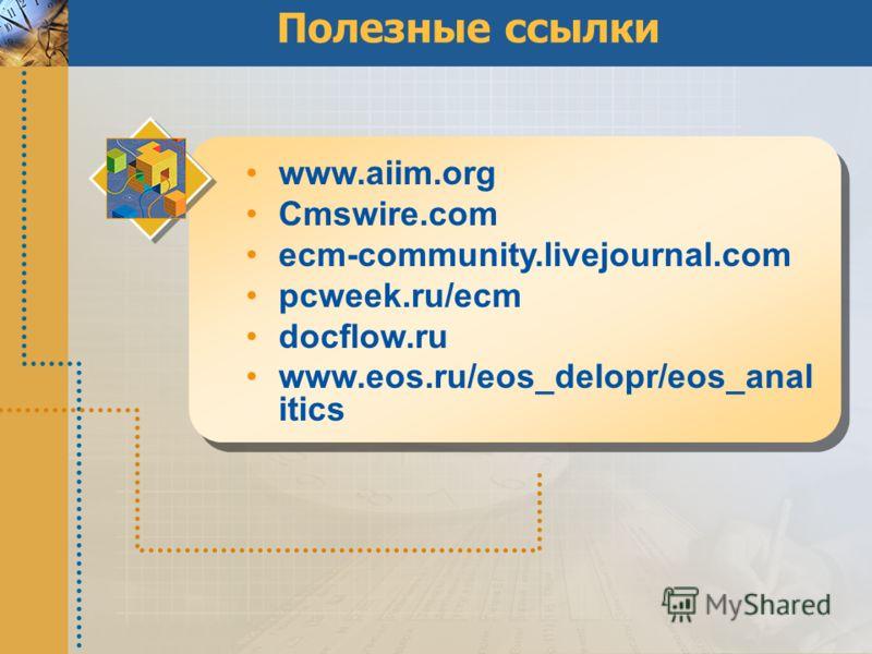 Полезные ссылки www.aiim.org Cmswire.com ecm-community.livejournal.com pcweek.ru/ecm docflow.ru www.eos.ru/eos_delopr/eos_anal itics