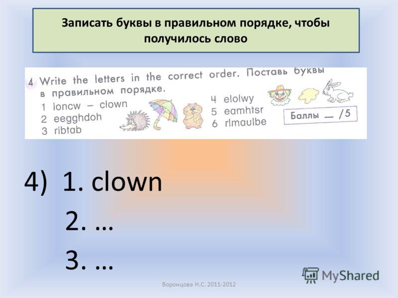 4) 1. clown 2. … 3. … Воронцова Н.С. 2011-2012 Записать буквы в правильном порядке, чтобы получилось слово