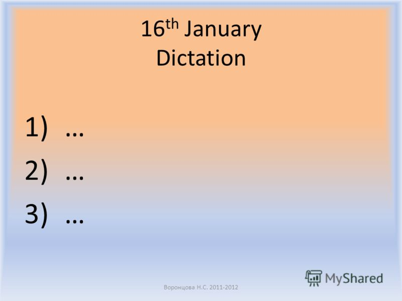 16 th January Dictation 1)… 2)… 3)… Воронцова Н.С. 2011-2012