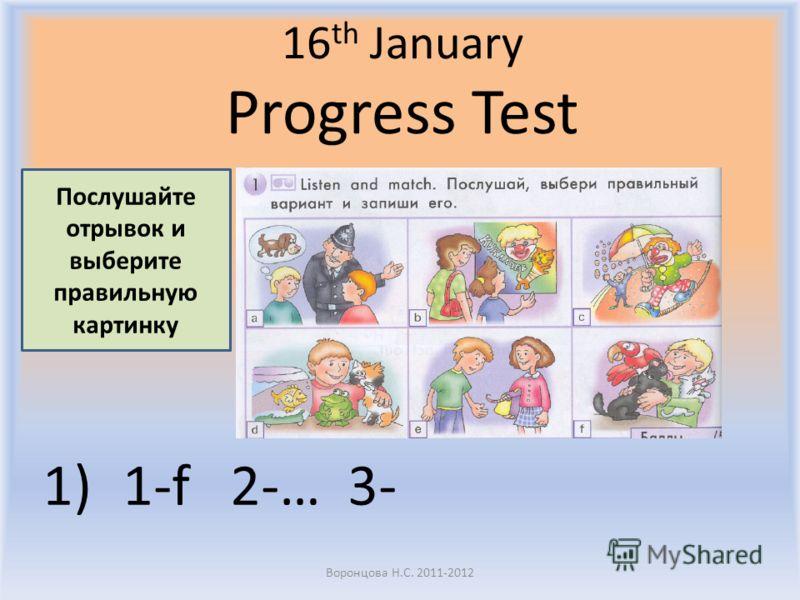 16 th January Progress Test 1)1-f 2-… 3- Воронцова Н.С. 2011-2012 Послушайте отрывок и выберите правильную картинку