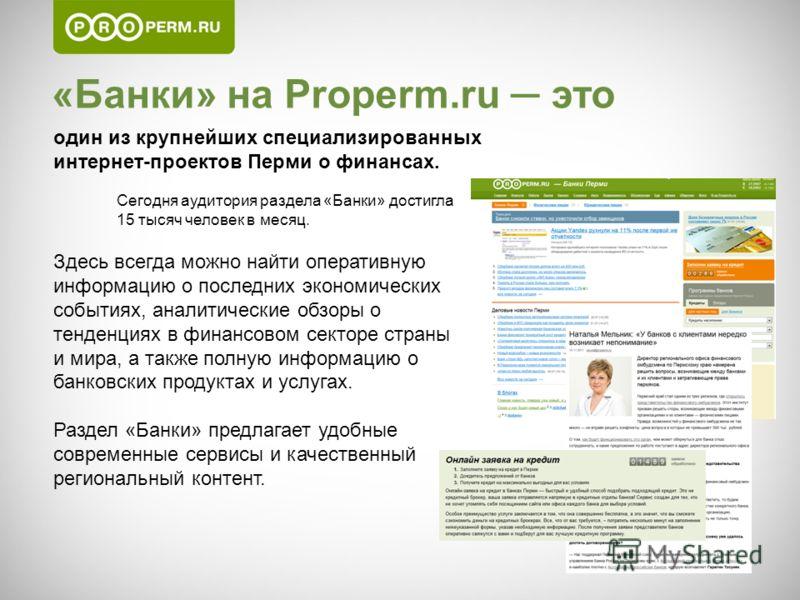«Банки» на Properm.ru это один из крупнейших специализированных интернет-проектов Перми о финансах. Сегодня аудитория раздела «Банки» достигла 15 тысяч человек в месяц. Здесь всегда можно найти оперативную информацию о последних экономических события