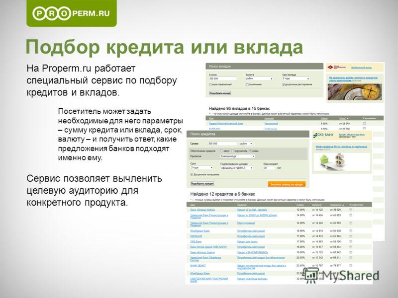 Подбор кредита или вклада На Properm.ru работает специальный сервис по подбору кредитов и вкладов. Посетитель может задать необходимые для него параметры – сумму кредита или вклада, срок, валюту – и получить ответ, какие предложения банков подходят и