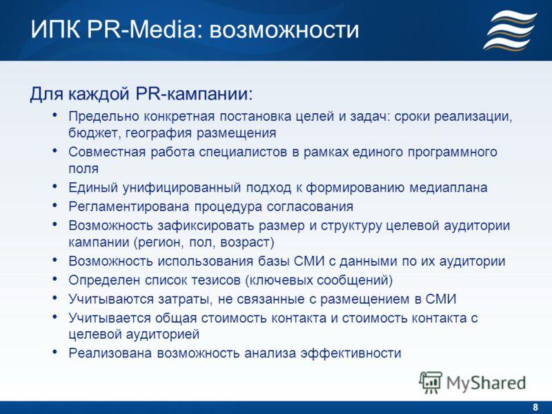 ИПК PR-Media: возможности Для каждой PR-кампании: Предельно конкретная постановка целей и задач: сроки реализации, бюджет, география размещения Совместная работа специалистов в рамках единого программного поля Единый унифицированный подход к формиров