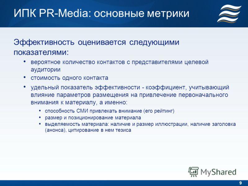 ИПК PR-Media: основные метрики Эффективность оценивается следующими показателями: вероятное количество контактов с представителями целевой аудитории стоимость одного контакта удельный показатель эффективности - коэффициент, учитывающий влияние параме