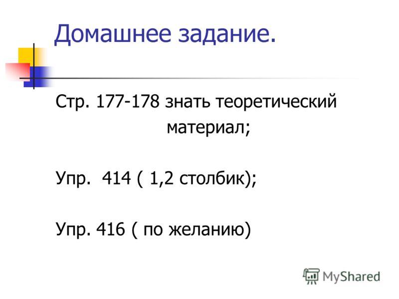 Домашнее задание. Стр. 177-178 знать теоретический материал; Упр. 414 ( 1,2 столбик); Упр. 416 ( по желанию)