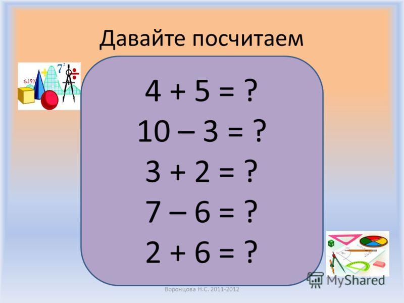 Давайте посчитаем Воронцова Н.С. 2011-2012 4 + 5 = ? 10 – 3 = ? 3 + 2 = ? 7 – 6 = ? 2 + 6 = ?