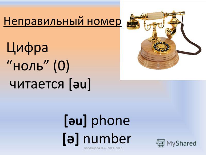 Неправильный номер Цифра ноль (0) читается [ əu ] [ əu ] phone [ə] number Воронцова Н.С. 2011-2012