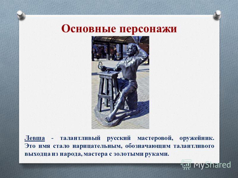Левша - талантливый русский мастеровой, оружейник. Это имя стало нарицательным, обозначающим талантливого выходца из народа, мастера с золотыми руками. Основные персонажи