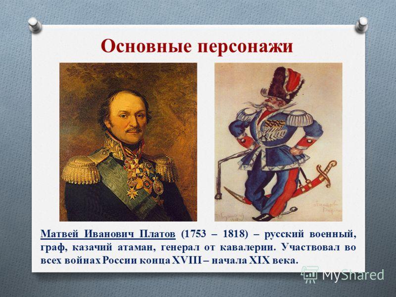 Матвей Иванович Платов (1753 – 1818) – русский военный, граф, казачий атаман, генерал от кавалерии. Участвовал во всех войнах России конца XVIII – начала XIX века.