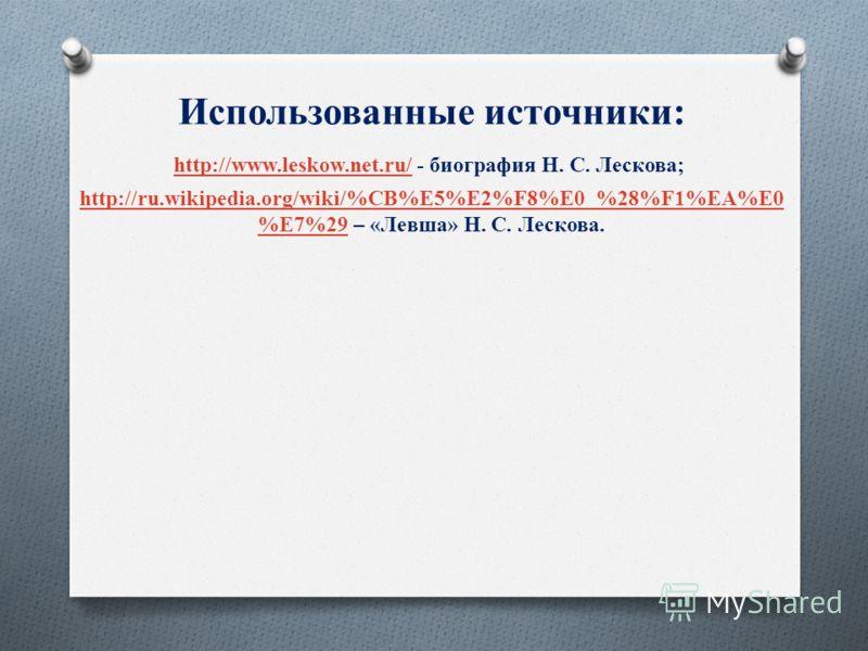 Использованные источники: http://www.leskow.net.ru/http://www.leskow.net.ru/ - биография Н. С. Лескова; http://ru.wikipedia.org/wiki/%CB%E5%E2%F8%E0_%28%F1%EA%E0 %E7%29http://ru.wikipedia.org/wiki/%CB%E5%E2%F8%E0_%28%F1%EA%E0 %E7%29 – «Левша» Н. С. Л