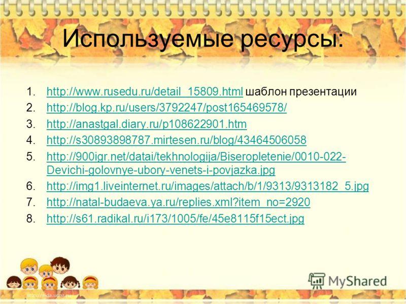 Используемые ресурсы: 1.http://www.rusedu.ru/detail_15809. html шаблон презентацииhttp://www.rusedu.ru/detail_15809. html 2.http://blog.kp.ru/users/3792247/post165469578/http://blog.kp.ru/users/3792247/post165469578/ 3.http://anastgal.diary.ru/p10862