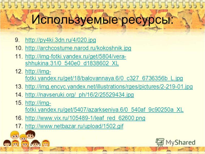 Используемые ресурсы: 9.http://py4ki.3dn.ru/4/020.jpghttp://py4ki.3dn.ru/4/020. jpg 10.http://archcostume.narod.ru/kokoshnik.jpghttp://archcostume.narod.ru/kokoshnik.jpg 11.http://img-fotki.yandex.ru/get/5804/vera- shhukina.31/0_540e0_d1838602_XLhttp