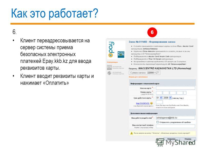 11 Как это работает? 6. Клиент переадресовывается на сервер системы приема безопасных электронных платежей Epay.kkb.kz для ввода реквизитов карты. Клиент вводит реквизиты карты и нажимает «Оплатить» 6
