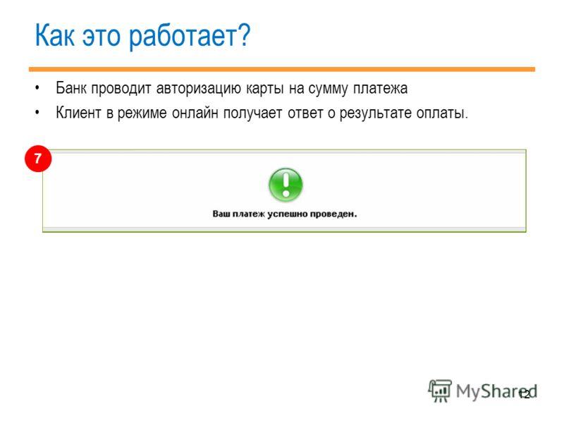 12 Как это работает? Банк проводит авторизацию карты на сумму платежа Клиент в режиме онлайн получает ответ о результате оплаты. 7